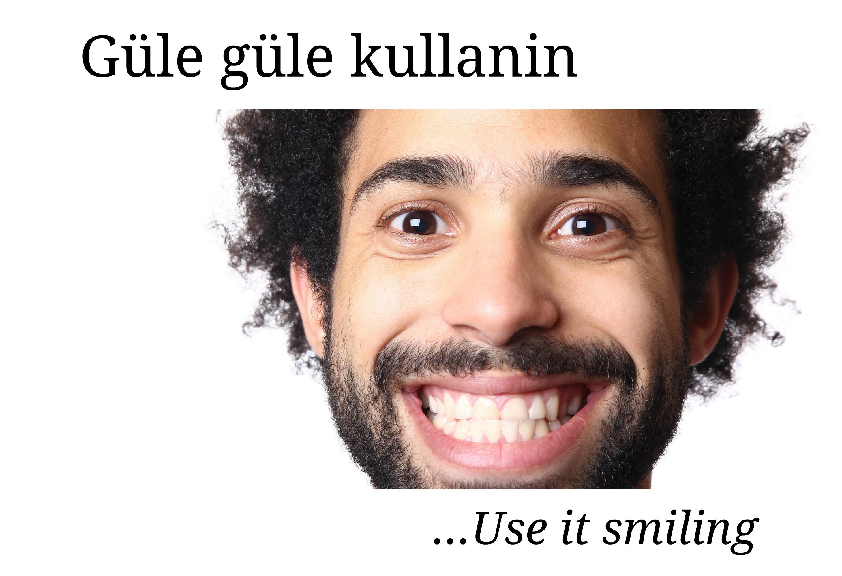 Gule gule kullanin - Turkish proverb